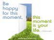 Be happy for the moment for this moment is your life