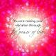 You are raising your vibration through the power of love